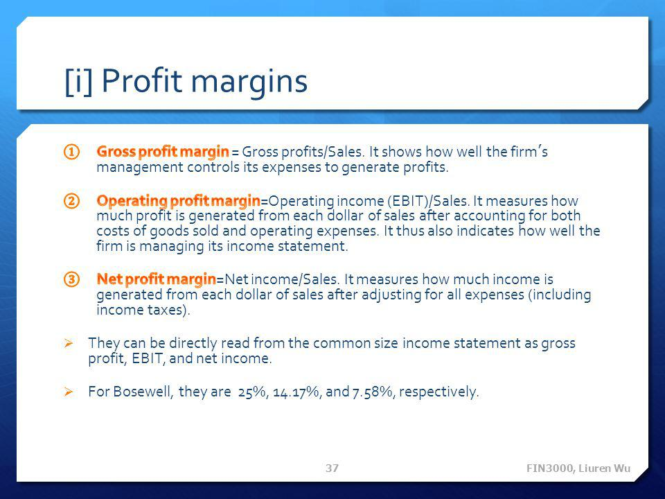 [i] Profit margins Gross profit margin = Gross profits/Sales. It shows how well the firm's management controls its expenses to generate profits.